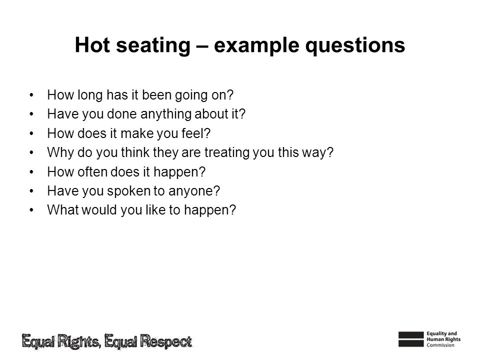 Hot seating – example questions How long has it been going on? Have you done anything about it? How does it make you feel? Why do you think they are t