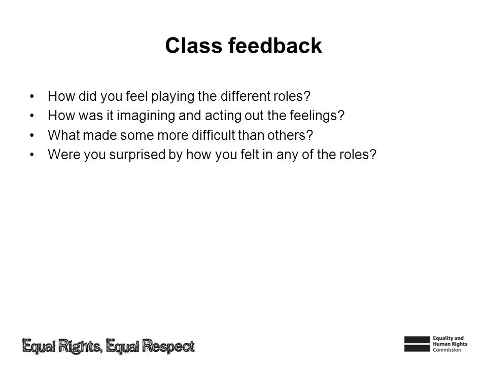 Class feedback How did you feel playing the different roles? How was it imagining and acting out the feelings? What made some more difficult than othe