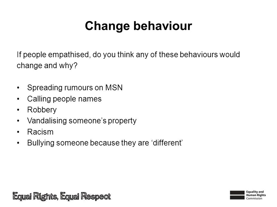 Change behaviour If people empathised, do you think any of these behaviours would change and why? Spreading rumours on MSN Calling people names Robber