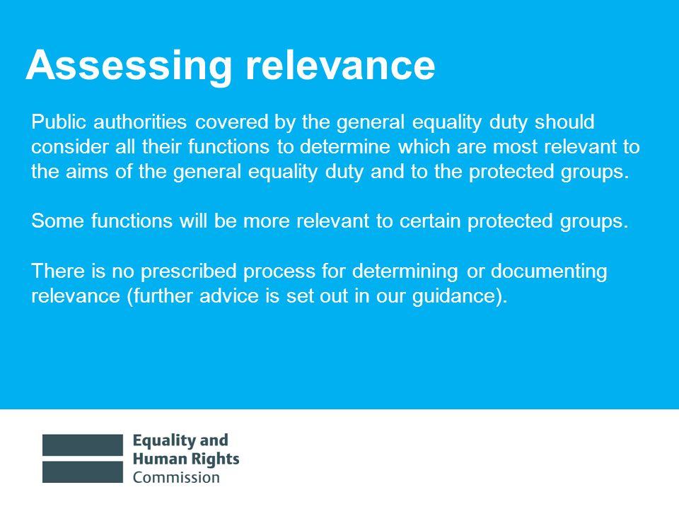 1/30/ Assessing relevance Public authorities covered by the general equality duty should consider all their functions to determine which are most relevant to the aims of the general equality duty and to the protected groups.