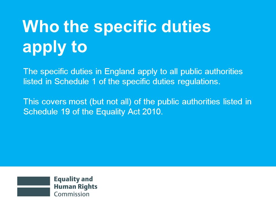 1/30/ Who the specific duties apply to The specific duties in England apply to all public authorities listed in Schedule 1 of the specific duties regulations.