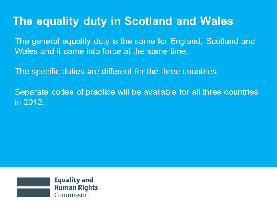1/30/ The equality duty in Scotland and Wales The general equality duty is the same for England, Scotland and Wales and it came into force at the same time.