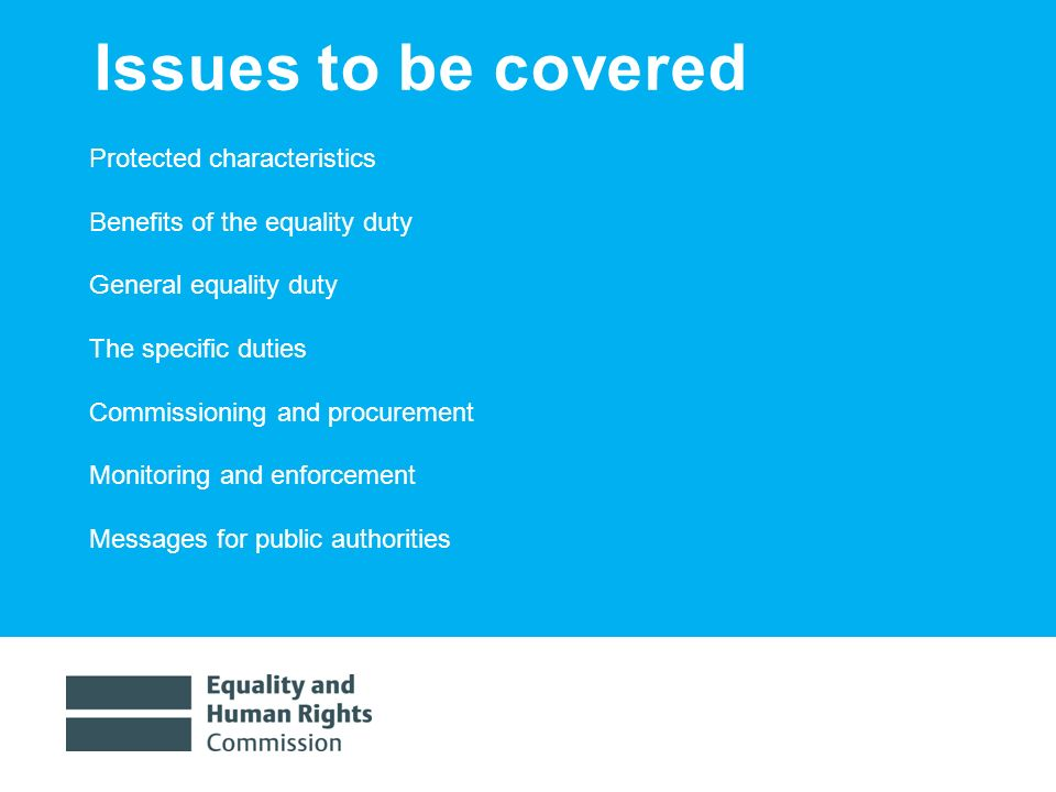1/30/20143 Issues to be covered Protected characteristics Benefits of the equality duty General equality duty The specific duties Commissioning and procurement Monitoring and enforcement Messages for public authorities