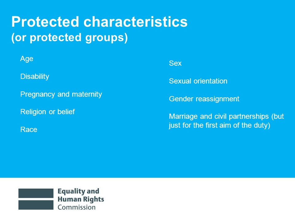 1/30/20144 Protected characteristics (or protected groups) Age Disability Pregnancy and maternity Religion or belief Race Sex Sexual orientation Gender reassignment Marriage and civil partnerships (but just for the first aim of the duty)