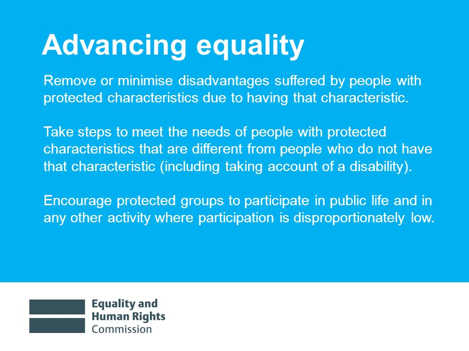 1/30/20147 Advancing equality Remove or minimise disadvantages suffered by people with protected characteristics due to having that characteristic.
