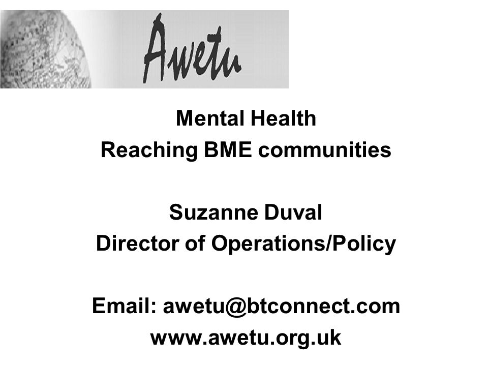 Mental Health Reaching BME communities Suzanne Duval Director of Operations/Policy Email: awetu@btconnect.com www.awetu.org.uk