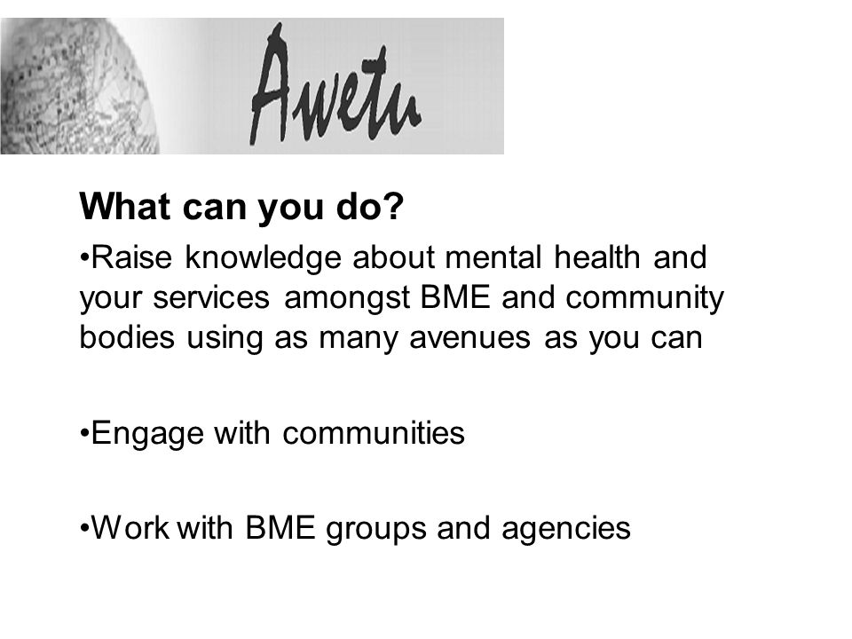 What can you do? Raise knowledge about mental health and your services amongst BME and community bodies using as many avenues as you can Engage with c