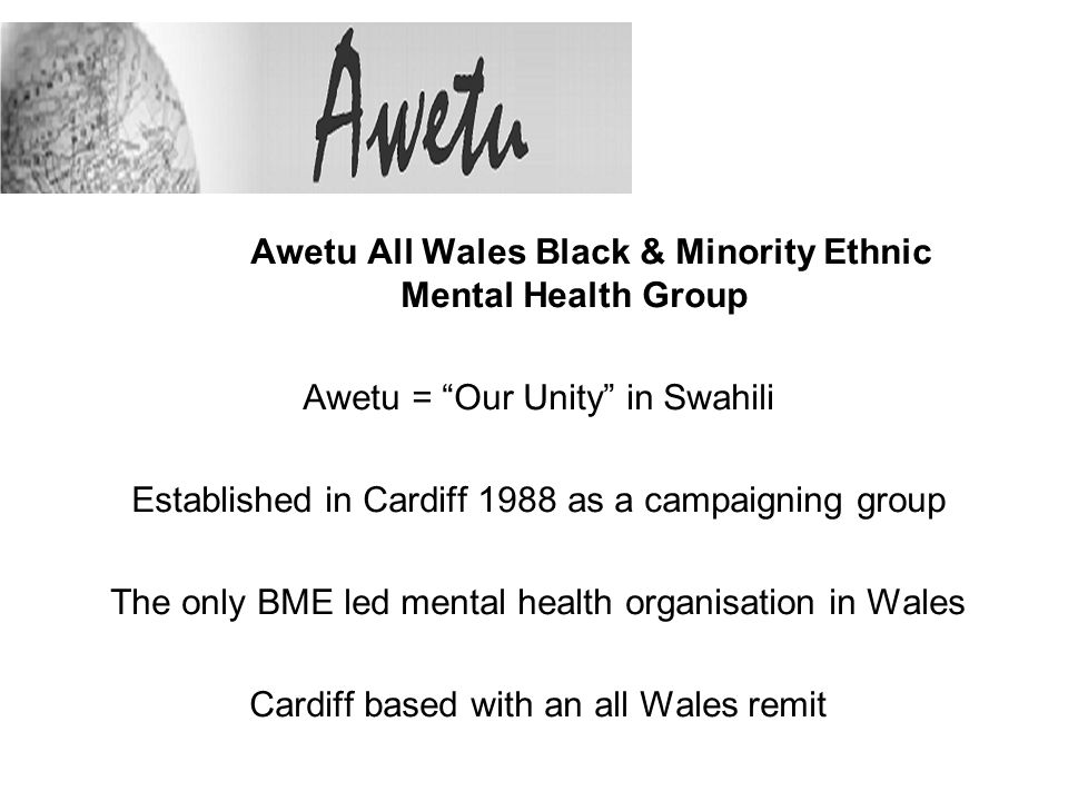Awetu All Wales Black & Minority Ethnic Mental Health Group Awetu = Our Unity in Swahili Established in Cardiff 1988 as a campaigning group The only BME led mental health organisation in Wales Cardiff based with an all Wales remit