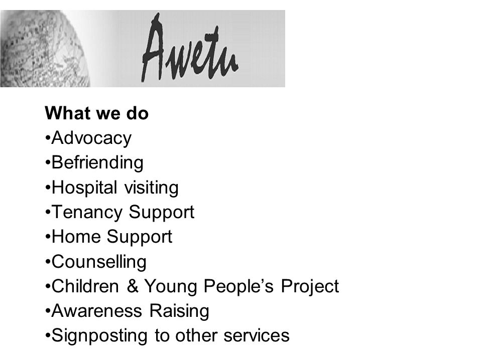 What we do Advocacy Befriending Hospital visiting Tenancy Support Home Support Counselling Children & Young Peoples Project Awareness Raising Signpost