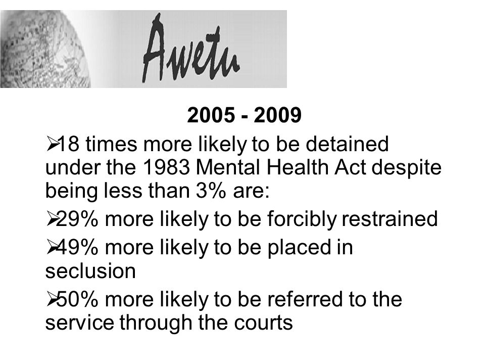 2005 - 2009 18 times more likely to be detained under the 1983 Mental Health Act despite being less than 3% are: 29% more likely to be forcibly restrained 49% more likely to be placed in seclusion 50% more likely to be referred to the service through the courts