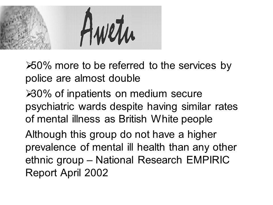 50% more to be referred to the services by police are almost double 30% of inpatients on medium secure psychiatric wards despite having similar rates of mental illness as British White people Although this group do not have a higher prevalence of mental ill health than any other ethnic group – National Research EMPIRIC Report April 2002
