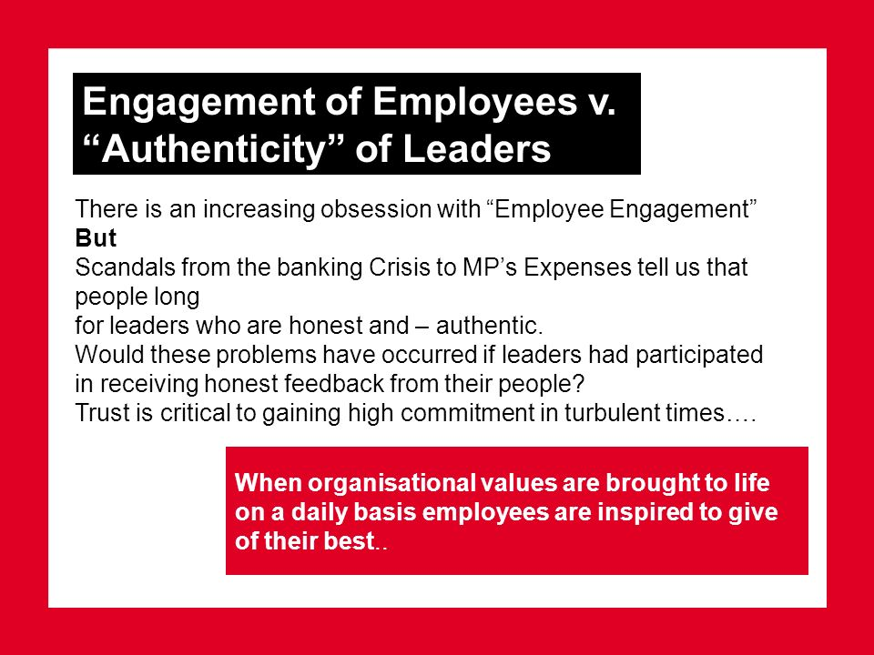 Engagement of Employees v. Authenticity of Leaders When organisational values are brought to life on a daily basis employees are inspired to give of t