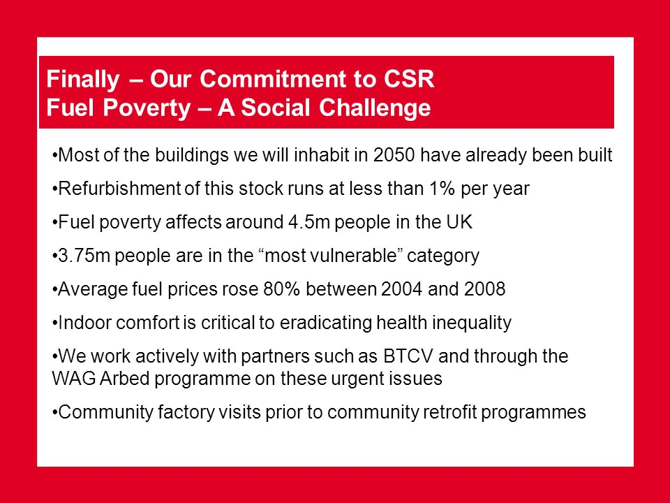 Finally – Our Commitment to CSR Fuel Poverty – A Social Challenge Most of the buildings we will inhabit in 2050 have already been built Refurbishment