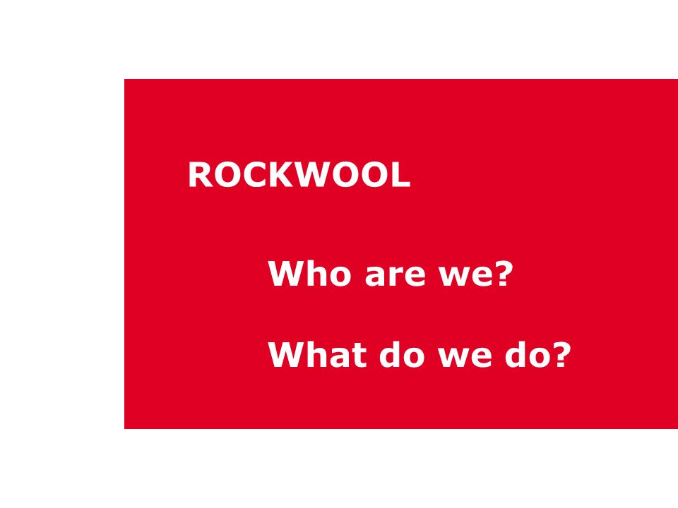 Rockwool Group Worlds leader in stone wool Quoted in Copenhagen Origins from 1909 Main shareholders: Rockwool Foundation - 23% The Kahler Family