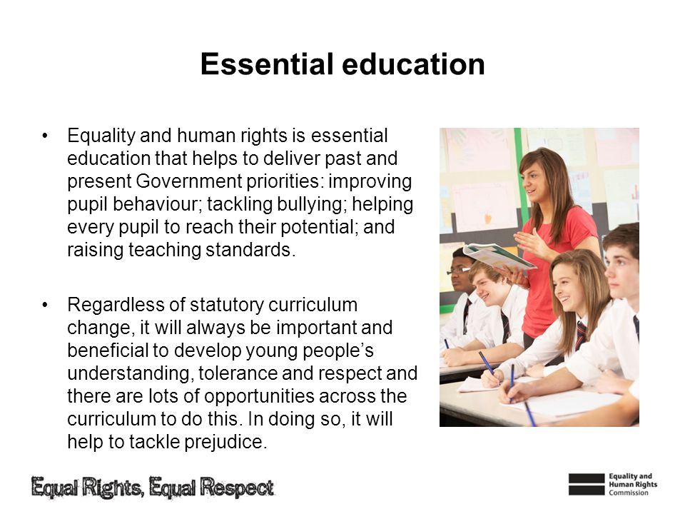 Essential education Equality and human rights is essential education that helps to deliver past and present Government priorities: improving pupil beh