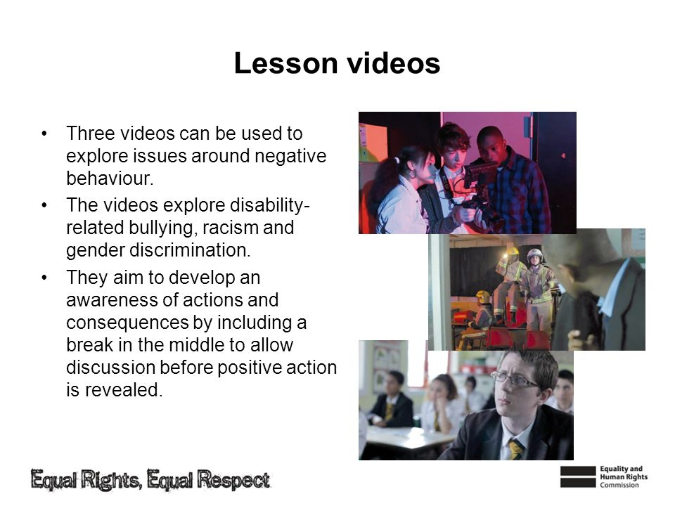 Lesson videos Three videos can be used to explore issues around negative behaviour. The videos explore disability- related bullying, racism and gender