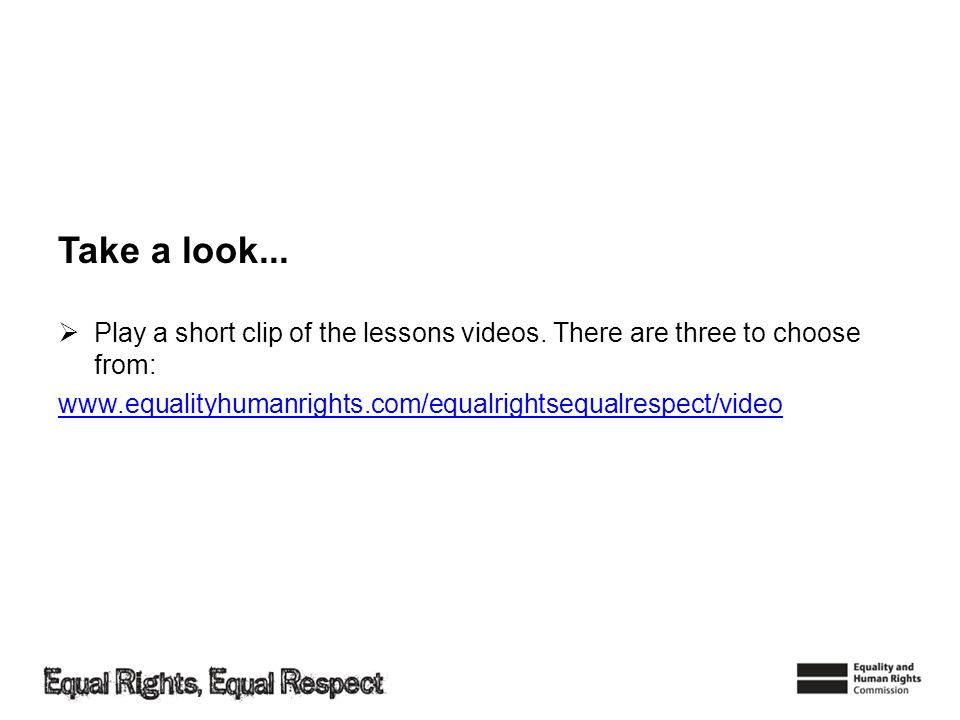 Take a look... Play a short clip of the lessons videos. There are three to choose from: www.equalityhumanrights.com/equalrightsequalrespect/video