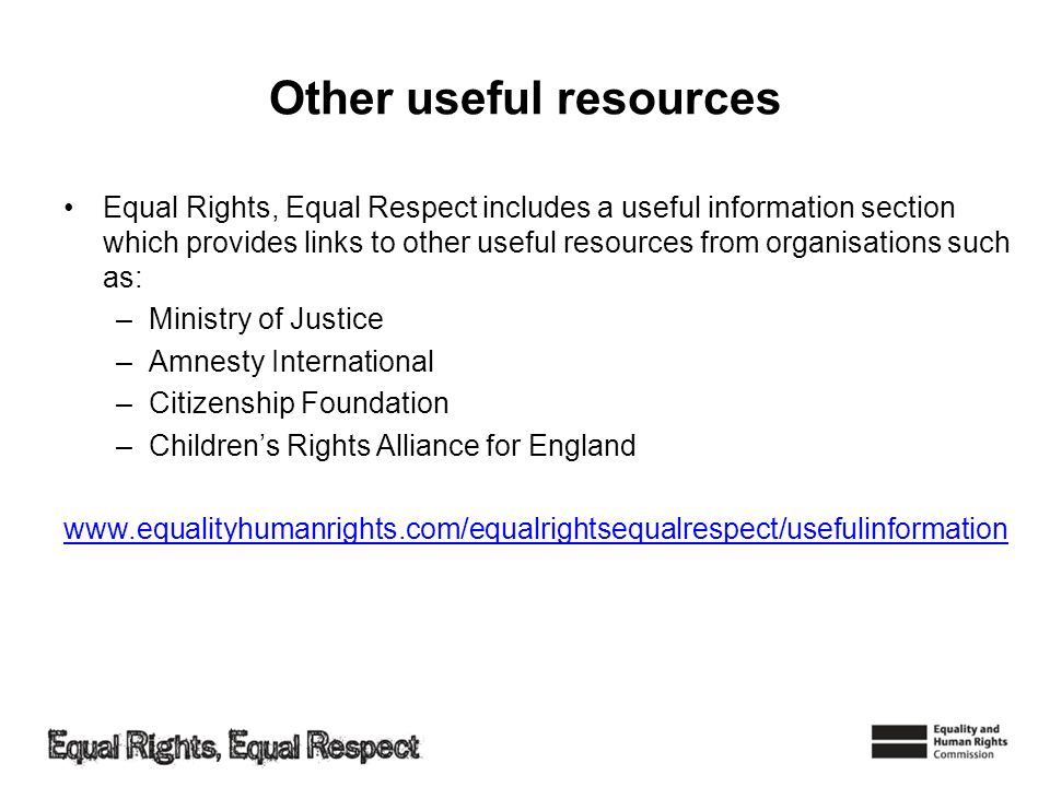 Other useful resources Equal Rights, Equal Respect includes a useful information section which provides links to other useful resources from organisat