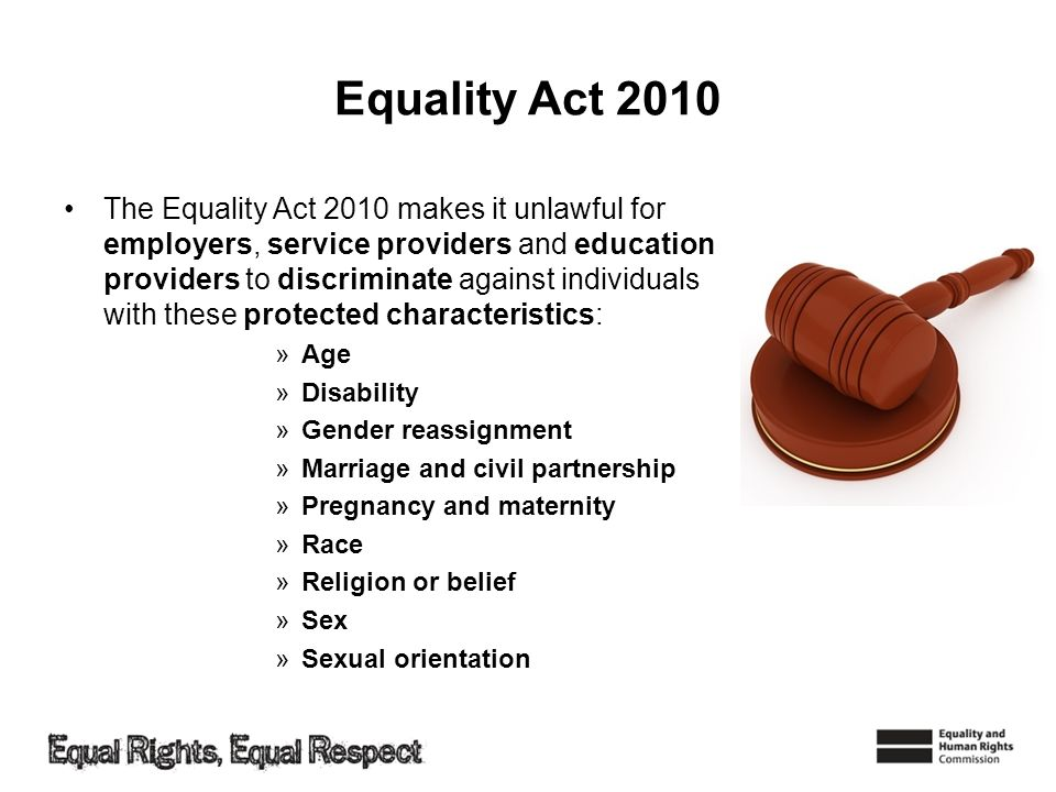 Equality Act 2010 The Equality Act 2010 makes it unlawful for employers, service providers and education providers to discriminate against individuals
