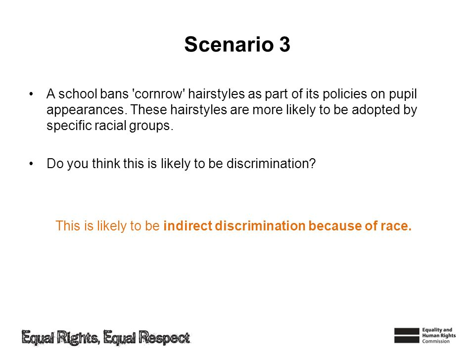 Scenario 3 A school bans 'cornrow' hairstyles as part of its policies on pupil appearances. These hairstyles are more likely to be adopted by specific