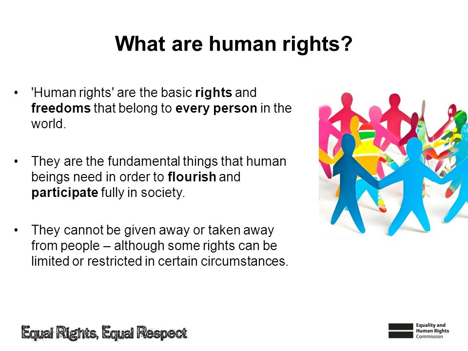 What are human rights? 'Human rights' are the basic rights and freedoms that belong to every person in the world. They are the fundamental things that