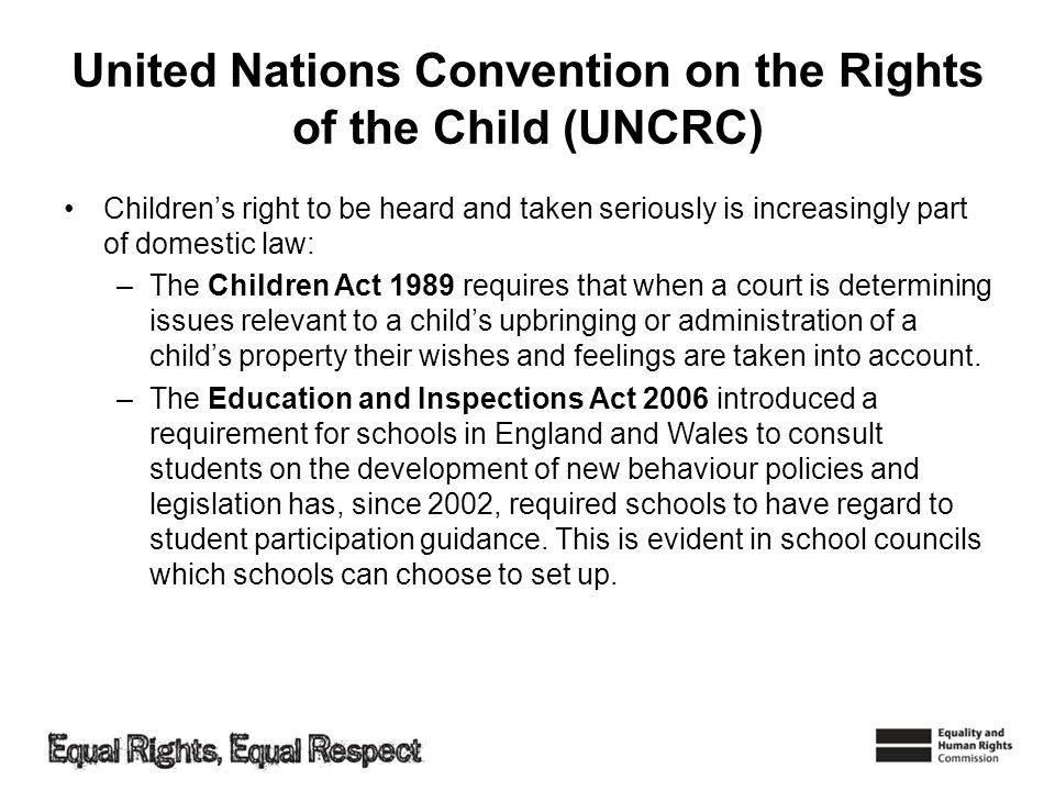 United Nations Convention on the Rights of the Child (UNCRC) Childrens right to be heard and taken seriously is increasingly part of domestic law: –Th