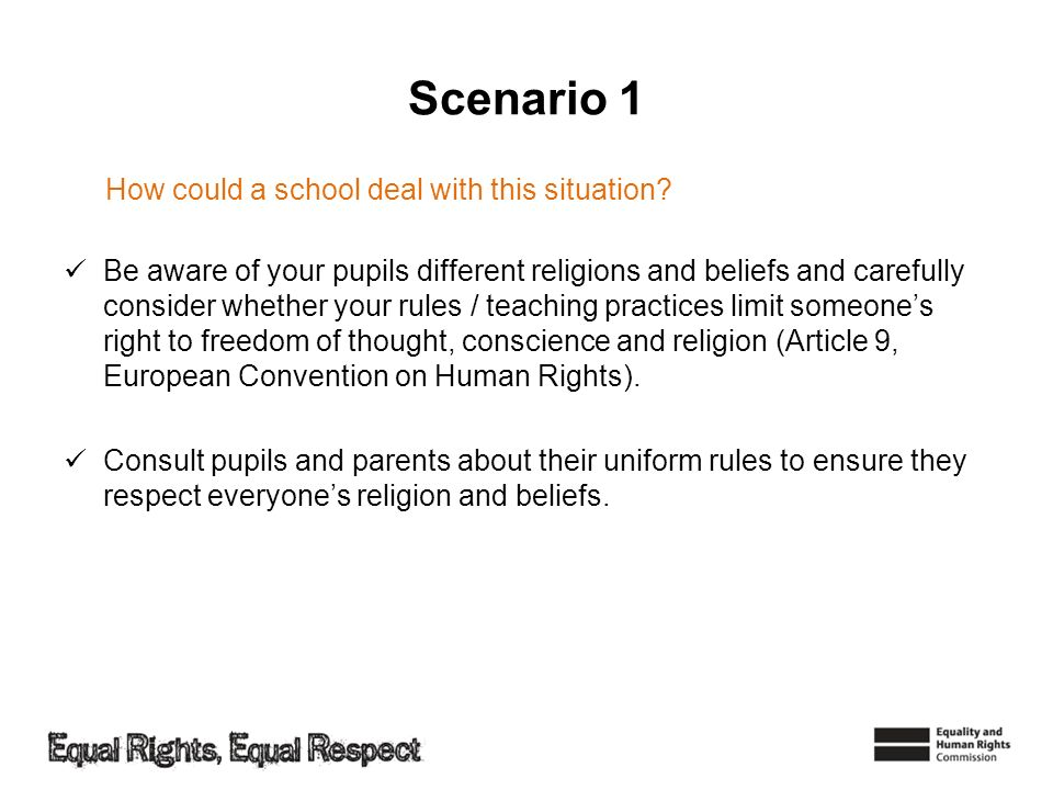 Scenario 1 Be aware of your pupils different religions and beliefs and carefully consider whether your rules / teaching practices limit someones right