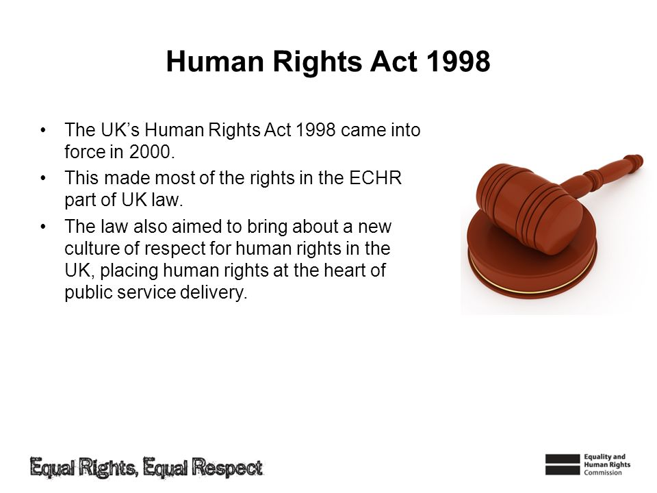 Human Rights Act 1998 The UKs Human Rights Act 1998 came into force in 2000. This made most of the rights in the ECHR part of UK law. The law also aim