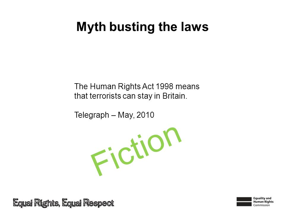 The Human Rights Act 1998 means that terrorists can stay in Britain. Telegraph – May, 2010 Myth busting the laws Fiction