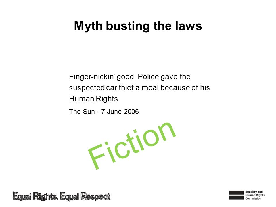 Myth busting the laws Finger-nickin good. Police gave the suspected car thief a meal because of his Human Rights The Sun - 7 June 2006 Fiction