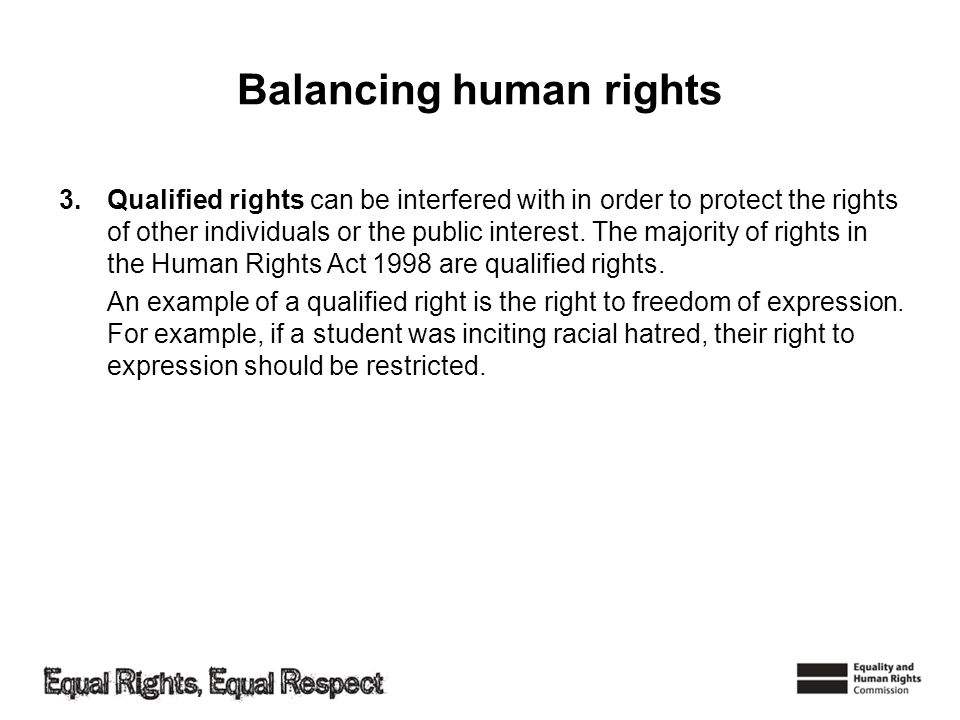 Balancing human rights 3.Qualified rights can be interfered with in order to protect the rights of other individuals or the public interest. The major