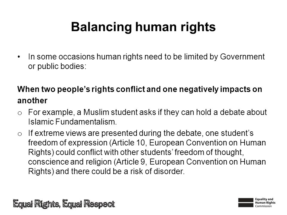 Balancing human rights In some occasions human rights need to be limited by Government or public bodies: When two peoples rights conflict and one nega