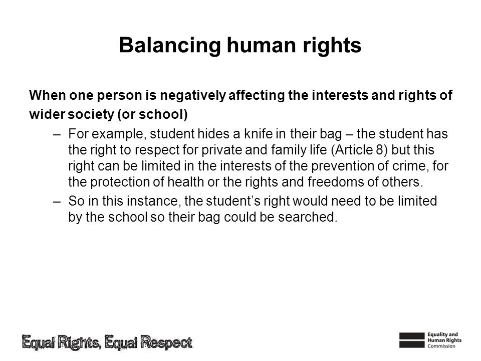 Balancing human rights When one person is negatively affecting the interests and rights of wider society (or school) –For example, student hides a kni