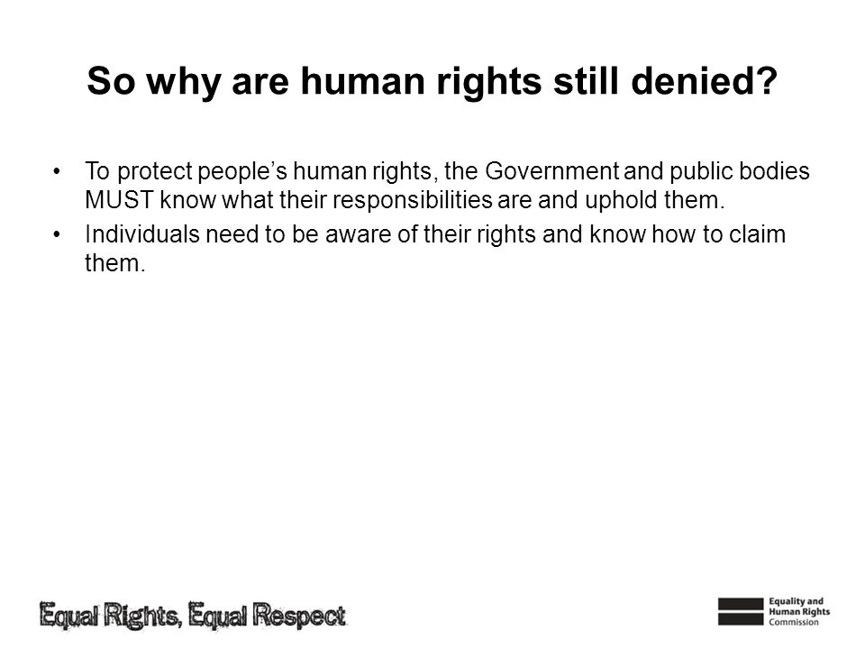 So why are human rights still denied? To protect peoples human rights, the Government and public bodies MUST know what their responsibilities are and