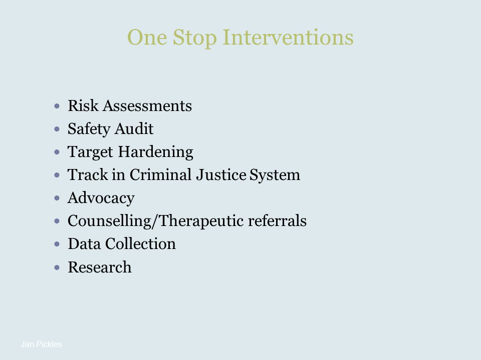 One Stop Interventions Risk Assessments Safety Audit Target Hardening Track in Criminal Justice System Advocacy Counselling/Therapeutic referrals Data Collection Research Jan Pickles