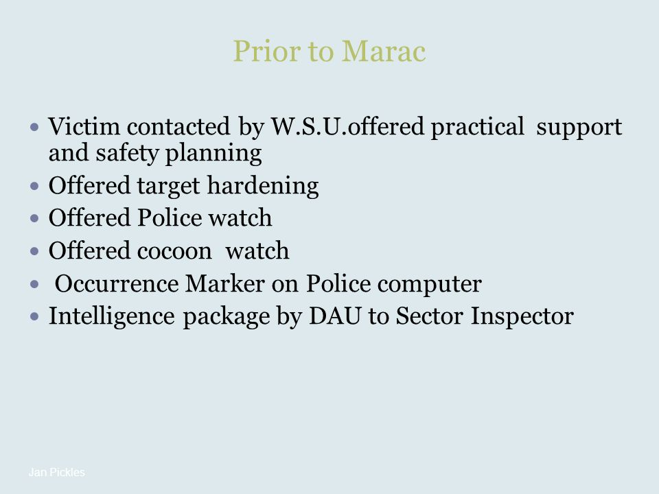 Prior to Marac Victim contacted by W.S.U.offered practical support and safety planning Offered target hardening Offered Police watch Offered cocoon watch Occurrence Marker on Police computer Intelligence package by DAU to Sector Inspector Jan Pickles
