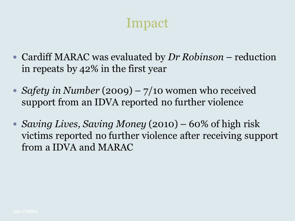 Impact Cardiff MARAC was evaluated by Dr Robinson – reduction in repeats by 42% in the first year Safety in Number (2009) – 7/10 women who received support from an IDVA reported no further violence Saving Lives, Saving Money (2010) – 60% of high risk victims reported no further violence after receiving support from a IDVA and MARAC Jan Pickles
