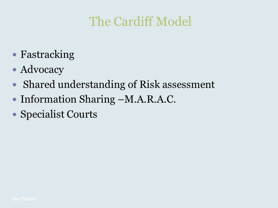 The Cardiff Model Fastracking Advocacy Shared understanding of Risk assessment Information Sharing –M.A.R.A.C. Specialist Courts Jan Pickles