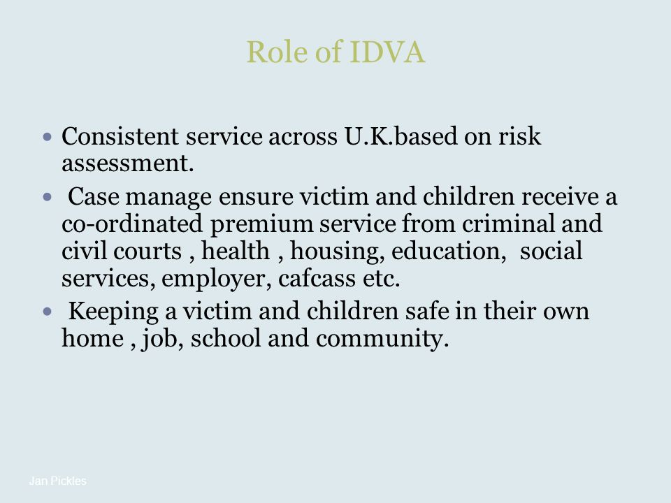 Role of IDVA Consistent service across U.K.based on risk assessment. Case manage ensure victim and children receive a co-ordinated premium service fro