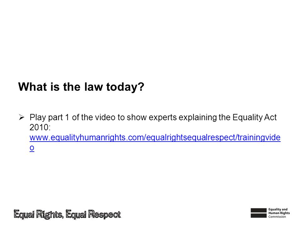 What is the law today? Play part 1 of the video to show experts explaining the Equality Act 2010: www.equalityhumanrights.com/equalrightsequalrespect/