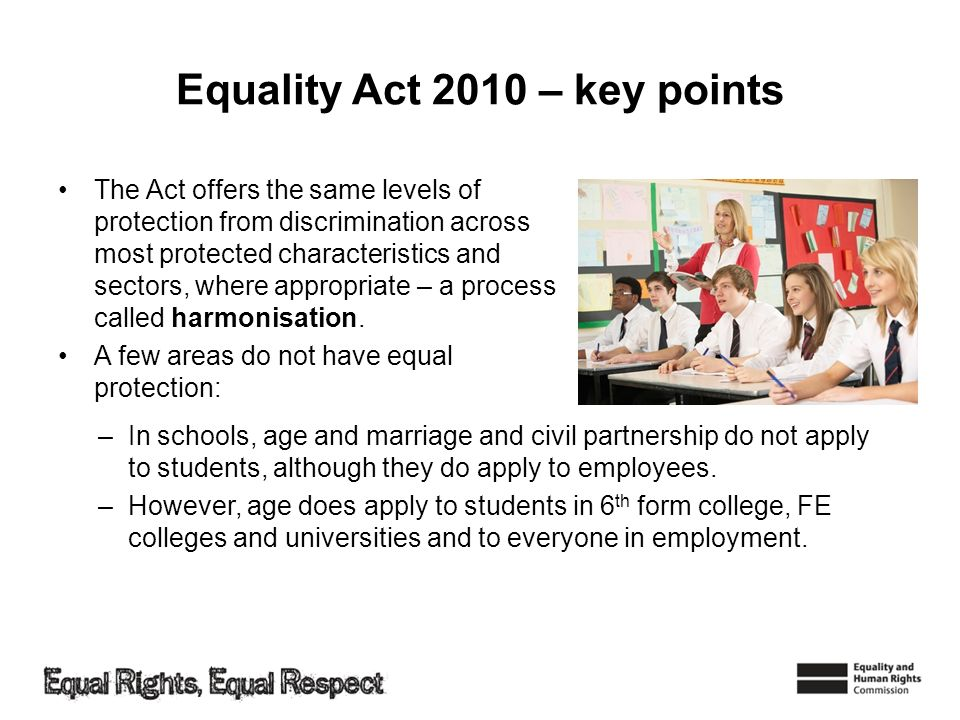 Equality Act 2010 – key points The Act offers the same levels of protection from discrimination across most protected characteristics and sectors, whe