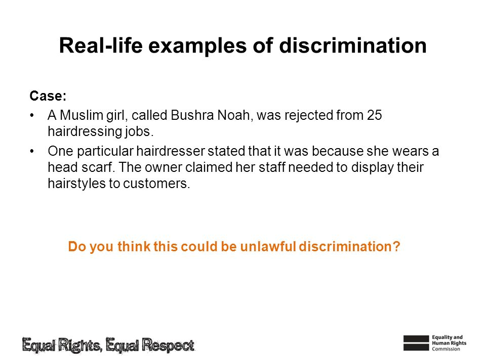 Real-life examples of discrimination Case: A Muslim girl, called Bushra Noah, was rejected from 25 hairdressing jobs. One particular hairdresser state