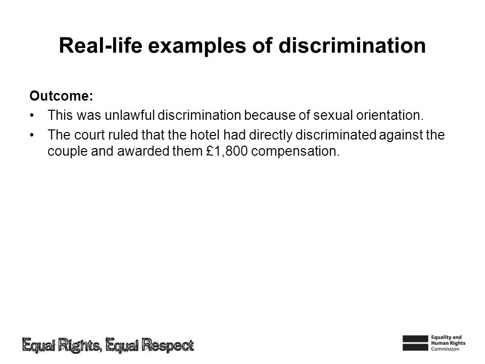 Real-life examples of discrimination Outcome: This was unlawful discrimination because of sexual orientation. The court ruled that the hotel had direc