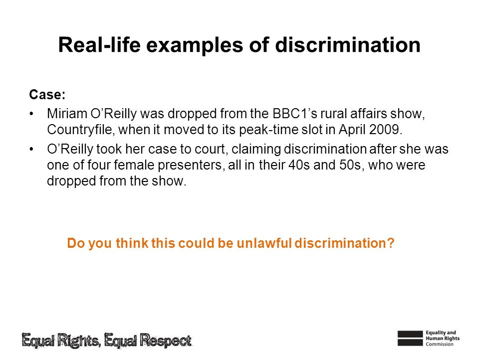 Real-life examples of discrimination Case: Miriam OReilly was dropped from the BBC1s rural affairs show, Countryfile, when it moved to its peak-time s