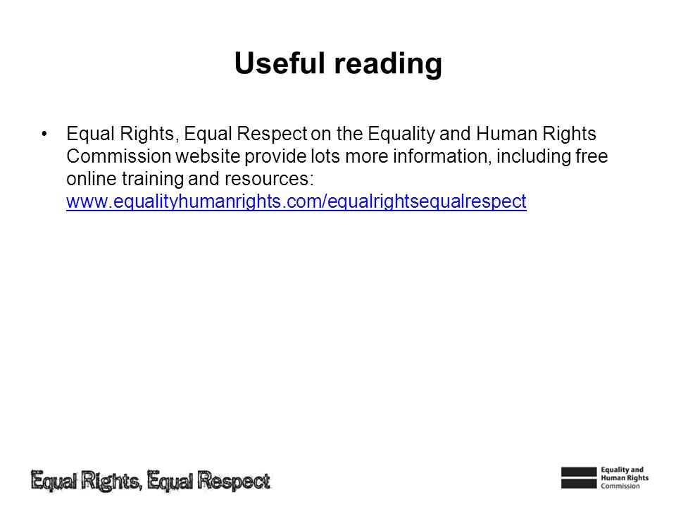 Useful reading Equal Rights, Equal Respect on the Equality and Human Rights Commission website provide lots more information, including free online tr
