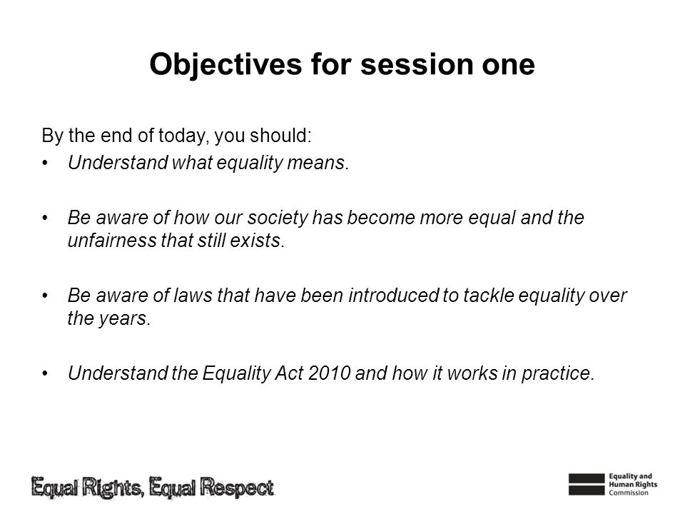 Objectives for session one By the end of today, you should: Understand what equality means. Be aware of how our society has become more equal and the