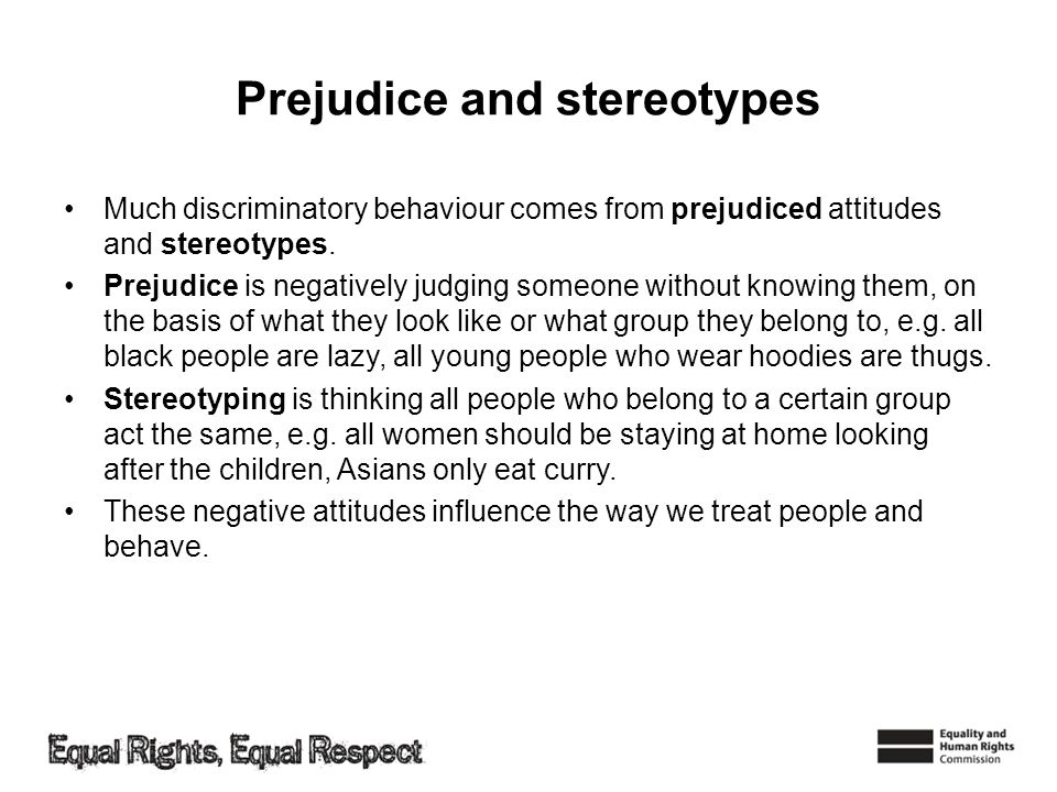Prejudice and stereotypes Much discriminatory behaviour comes from prejudiced attitudes and stereotypes. Prejudice is negatively judging someone witho