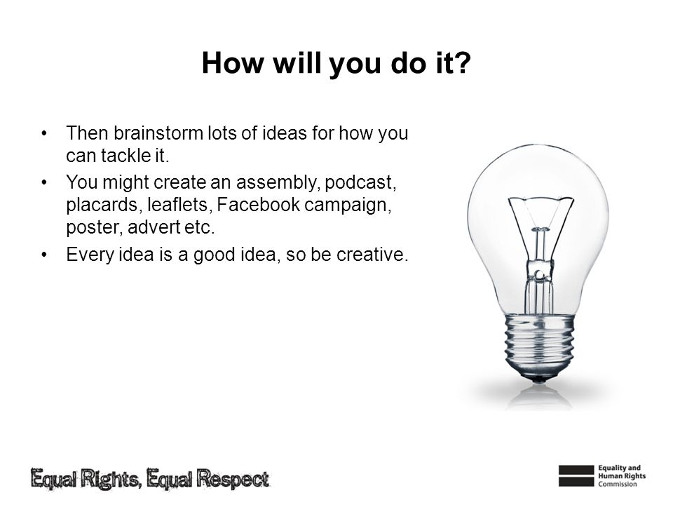 How will you do it. Then brainstorm lots of ideas for how you can tackle it.