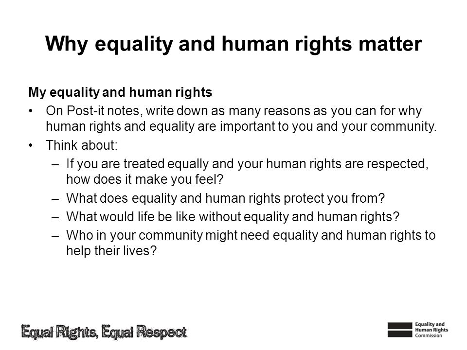 Why equality and human rights matter My equality and human rights On Post-it notes, write down as many reasons as you can for why human rights and equality are important to you and your community.