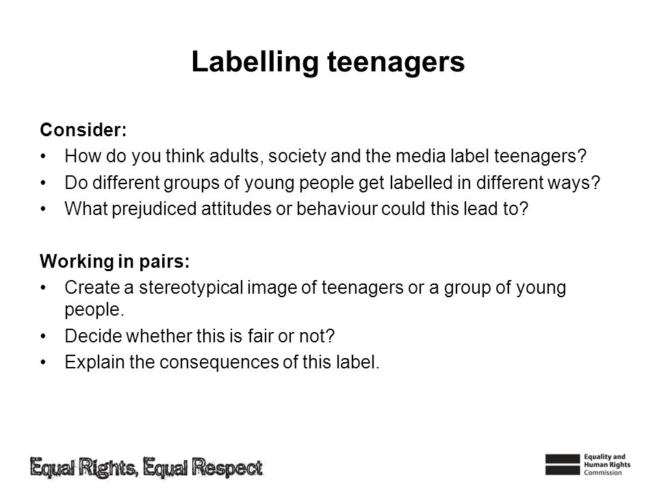 Labelling teenagers Consider: How do you think adults, society and the media label teenagers? Do different groups of young people get labelled in diff